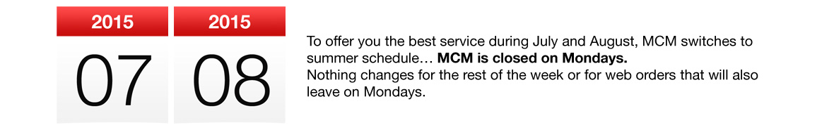 To offer you the best service during July and August, MCM switches to summer schedule… MCM is closed on Mondays. Nothing changes for the rest of the week or for web orders that will also leave on Mondays.