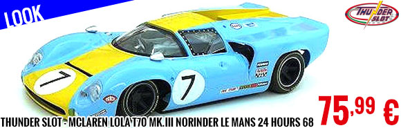 Look - Thunder Slot - McLaren Lola T70 Mk.III Norinder n°7 Le Mans 24 hours 68